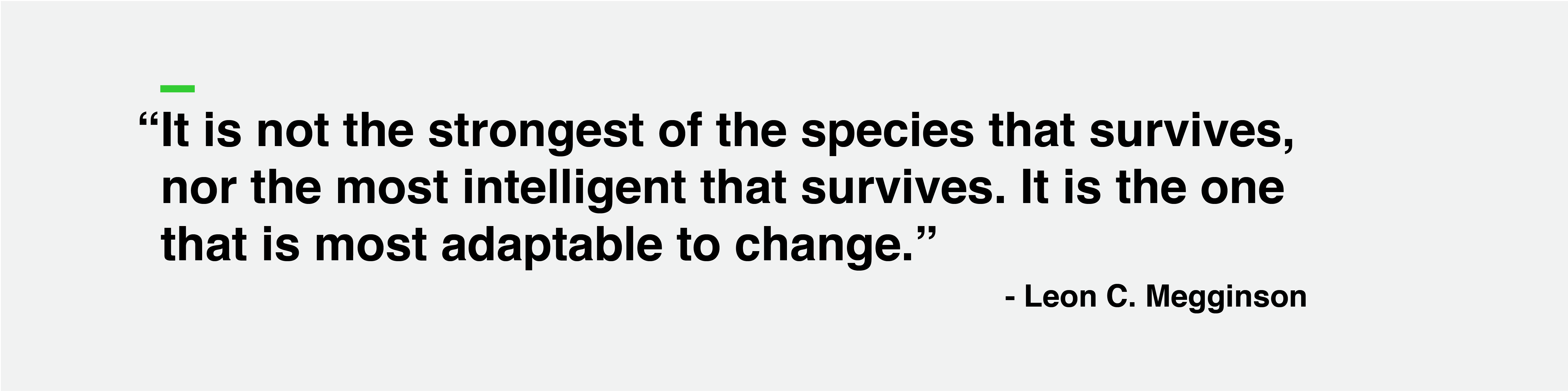 """""""It is not the strongest of the species that survives, nor the most intelligent that survives. It is the one that is most adaptable to change."""" -Leon Megginson"""