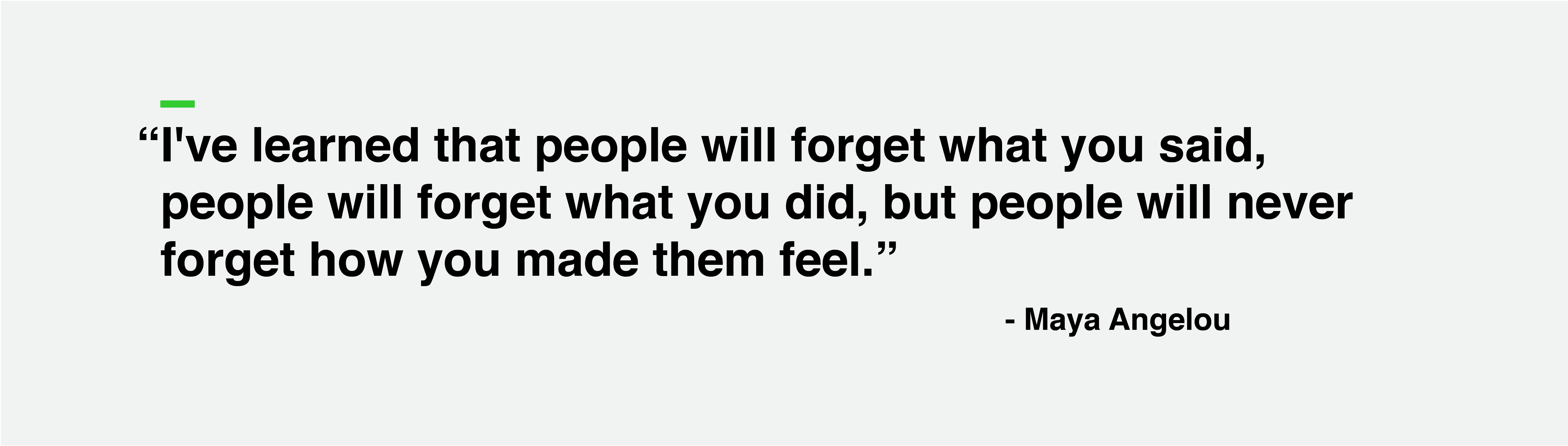 """""""I've learned that people will forget what you said, people will forget what you did, but people will never forget how you made them feel."""" - Maya Angelou"""
